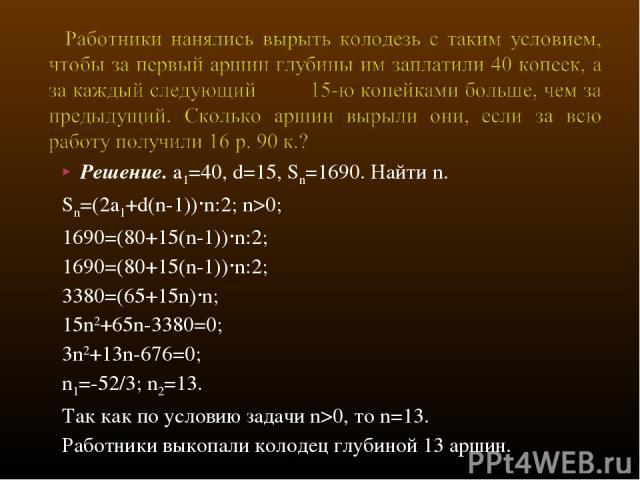Решение. a1=40, d=15, Sn=1690. Найти n. Sn=(2a1+d(n-1))∙n:2; n>0; 1690=(80+15(n-1))∙n:2; 1690=(80+15(n-1))∙n:2; 3380=(65+15n)∙n; 15n2+65n-3380=0; 3n2+13n-676=0; n1=-52/3; n2=13. Так как по условию задачи n>0, то n=13. Работники выкопали колодец глуб…