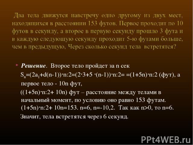 Решение. Второе тело пройдет за n сек Sn=(2a1+d(n-1))∙n:2=(2·3+5 ·(n-1))∙n:2= =(1+5n)∙n:2 (фут), а первое тело - 10n фут, ((1+5n)∙n:2+ 10n) фут – расстояние между телами в начальный момент, по условию оно равно 153 футам. (1+5n)∙n:2+ 10n=153. n=6, n…