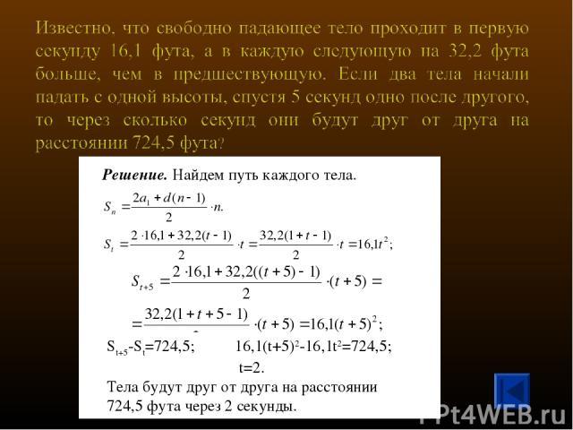 Решение. Найдем путь каждого тела. St+5-St=724,5; 16,1(t+5)2-16,1t2=724,5; t=2. Тела будут друг от друга на расстоянии 724,5 фута через 2 секунды.