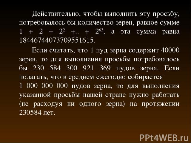 Действительно, чтобы выполнить эту просьбу, потребовалось бы количество зерен, равное сумме 1 + 2 + 22 +.. + 263, а эта сумма равна 18446744073709551615. Если считать, что 1 пуд зерна содержит 40000 зерен, то для выполнения просьбы потребовалось бы …