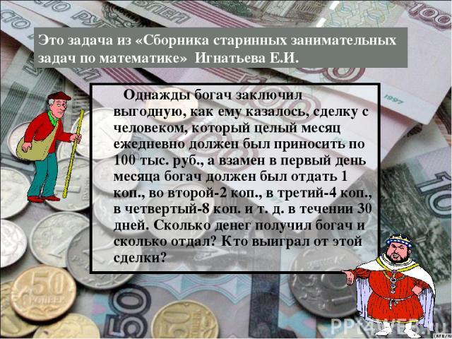 Однажды богач заключил выгодную, как ему казалось, сделку с человеком, который целый месяц ежедневно должен был приносить по 100 тыс. руб., а взамен в первый день месяца богач должен был отдать 1 коп., во второй-2 коп., в третий-4 коп., в четвертый-…