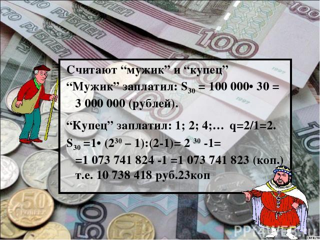 """Считают """"мужик"""" и """"купец"""" """"Мужик"""" заплатил: S30 = 100000• 30 = 3000000 (рублей). """"Купец"""" заплатил: 1; 2; 4;… q=2/1=2. S30 =1• (230 – 1):(2-1)= 2 30 -1= =1073741824 -1 =1073741823 (коп.) т.е. 10738418 руб.23коп"""
