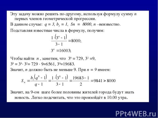 Эту задачу можно решить по-другому, используя формулу сумму n первых членов геометрической прогрессии. В данном случае: q = 3, b1 = 1, Sn = 8000, n –неизвестно. Подставляя известные числа в формулу, получим: Чтобы найти n , заметим, что 36 = 729, 32…