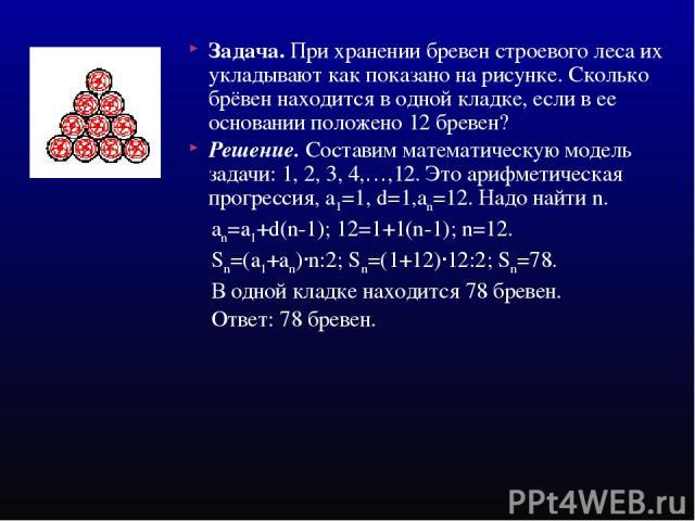 Задача. При хранении бревен строевого леса их укладывают как показано на рисунке. Сколько брёвен находится в одной кладке, если в ее основании положено 12 бревен? Решение. Составим математическую модель задачи: 1, 2, 3, 4,…,12. Это арифметическая пр…