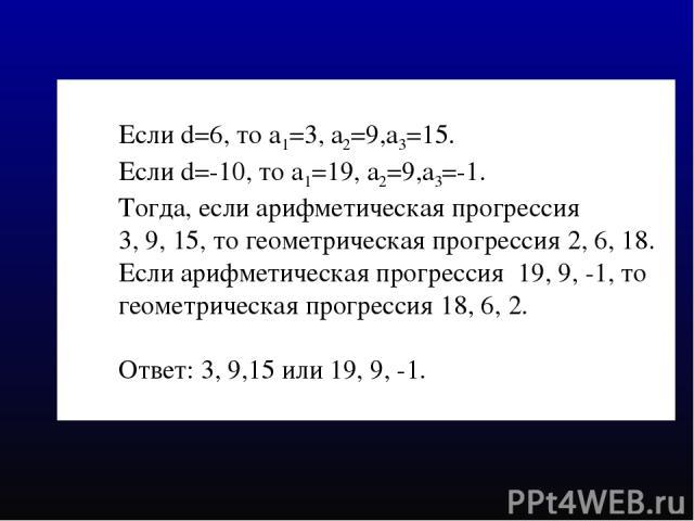 Если d=6, то а1=3, а2=9,а3=15. Если d=-10, то а1=19, а2=9,а3=-1. Тогда, если арифметическая прогрессия 3, 9, 15, то геометрическая прогрессия 2, 6, 18. Если арифметическая прогрессия 19, 9, -1, то геометрическая прогрессия 18, 6, 2. Ответ: 3, 9,15 и…