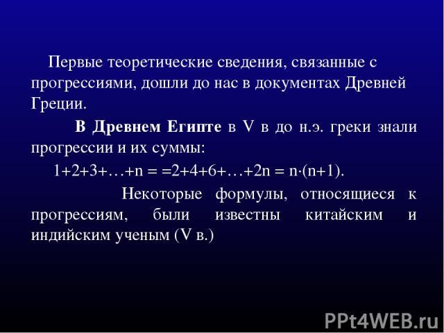 Первые теоретические сведения, связанные с прогрессиями, дошли до нас в документах Древней Греции. В Древнем Египте в V в до н.э. греки знали прогрессии и их суммы: 1+2+3+…+n = =2+4+6+…+2n = n·(n+1). Некоторые формулы, относящиеся к прогрессиям, был…