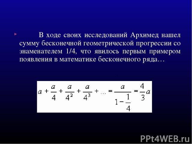 В ходе своих исследований Архимед нашел сумму бесконечной геометрической прогрессии со знаменателем 1/4, что явилось первым примером появления в математике бесконечного ряда… .