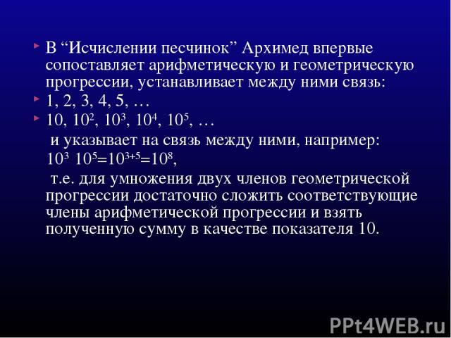 """В """"Исчислении песчинок"""" Архимед впервые сопоставляет арифметическую и геометрическую прогрессии, устанавливает между ними связь: 1, 2, 3, 4, 5, … 10, 102, 103, 104, 105, … и указывает на связь между ними, например: 103·105=103+5=108, т.е. для умноже…"""