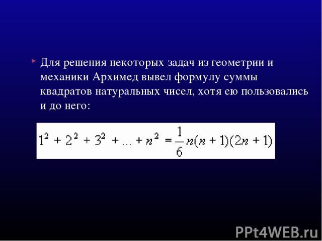 Для решения некоторых задач из геометрии и механики Архимед вывел формулу суммы квадратов натуральных чисел, хотя ею пользовались и до него: .