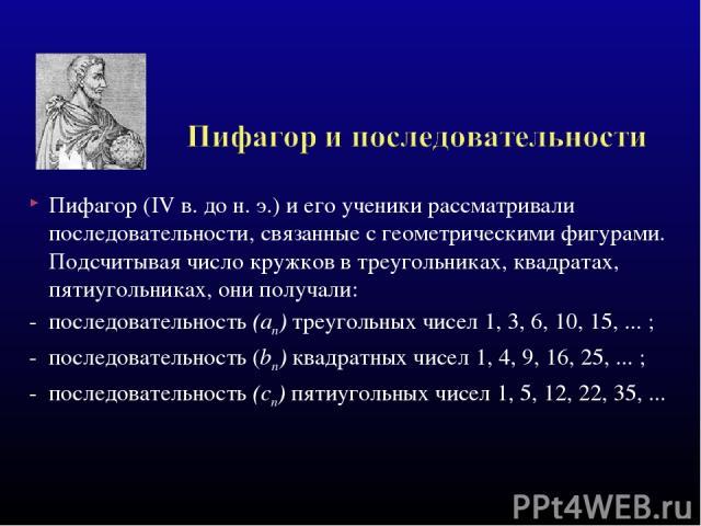 Пифагор (IV в. до н. э.) и его ученики рассматривали последовательности, связанные с геометрическими фигурами. Подсчитывая число кружков в треугольниках, квадратах, пятиугольниках, они получали: - последовательность (ап) треугольных чисел 1, 3, 6, 1…