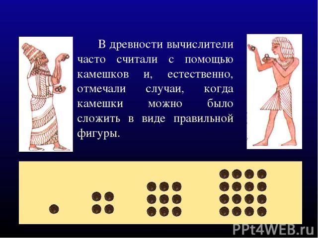 В древности вычислители часто считали с помощью камешков и, естественно, отмечали случаи, когда камешки можно было сложить в виде правильной фигуры.