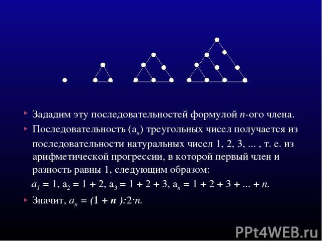 Зададим эту последовательностей формулой п-ого члена. Последовательность (ап) треугольных чисел получается из последовательности натуральных чисел 1, 2, 3, ... , т. е. из арифметической прогрессии, в которой первый член и разность равны 1, следующим…