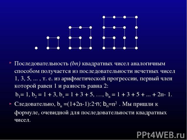 Последовательность (bп) квадратных чисел аналогичным способом получается из последовательности нечетных чисел 1, 3, 5, ... , т. е. из арифметической прогрессии, первый член которой равен 1 и разность равна 2: b1= 1, b2 = 1 + 3, bз = 1 + 3 + 5, …, bn…