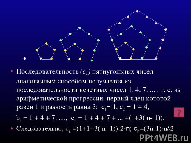 Последовательность (cп) пятиугольных чисел аналогичным способом получается из последовательности нечетных чисел 1, 4, 7, ... , т. е. из арифметической прогрессии, первый член которой равен 1 и разность равна 3: с1= 1, с2 = 1 + 4, bз = 1 + 4 + 7, …, …
