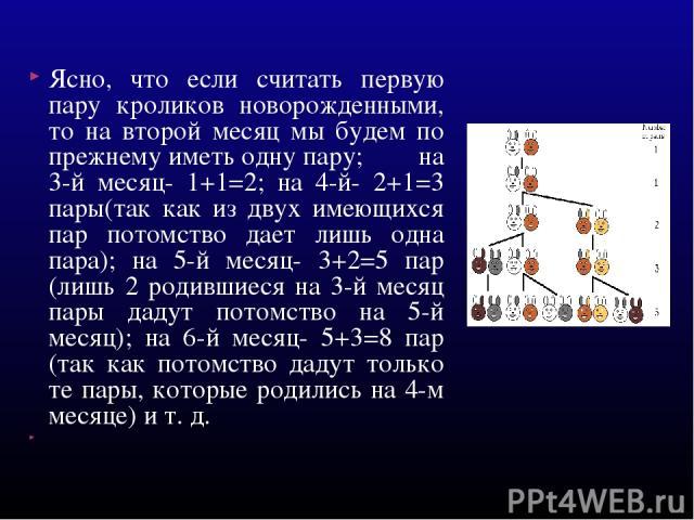 Ясно, что если считать первую пару кроликов новорожденными, то на второй месяц мы будем по прежнему иметь одну пару; на 3-й месяц- 1+1=2; на 4-й- 2+1=3 пары(так как из двух имеющихся пар потомство дает лишь одна пара); на 5-й месяц- 3+2=5 пар (лишь …