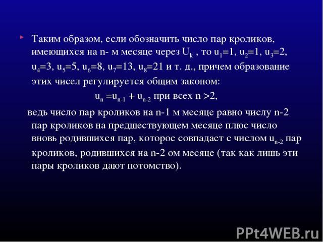 Таким образом, если обозначить число пар кроликов, имеющихся на n- м месяце через Uk , то u1=1, u2=1, u3=2, u4=3, u5=5, u6=8, u7=13, u8=21 и т. д., причем образование этих чисел регулируется общим законом: un =un-1 + un-2 при всех n >2, ведь число п…