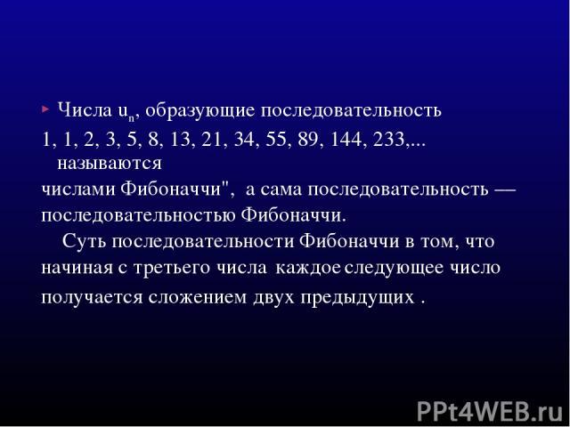Числа un, образующие последовательность 1, 1, 2, 3, 5, 8, 13, 21, 34, 55, 89, 144, 233,... называются числами Фибоначчи