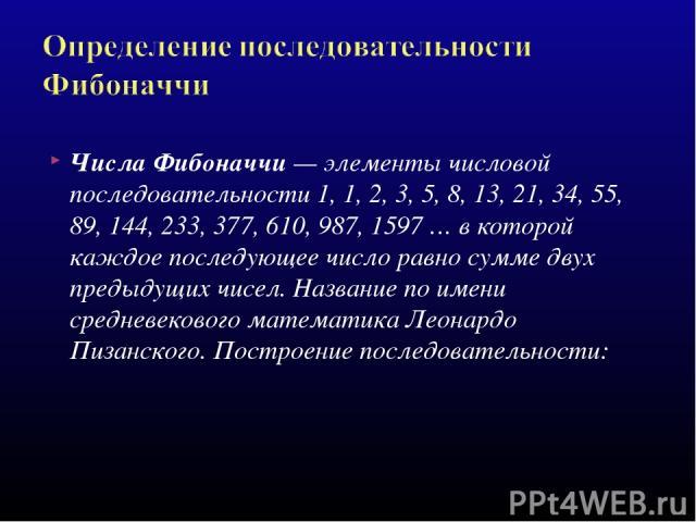 Числа Фибоначчи — элементы числовой последовательности 1, 1, 2, 3, 5, 8, 13, 21, 34, 55, 89, 144, 233, 377, 610, 987, 1597 … в которой каждое последующее число равно сумме двух предыдущих чисел. Название по имени средневекового математика Леонардо П…