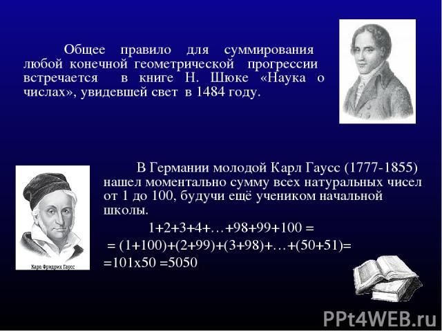 В Германии молодой Карл Гаусс (1777-1855) нашел моментально сумму всех натуральных чисел от 1 до 100, будучи ещё учеником начальной школы. 1+2+3+4+…+98+99+100 = = (1+100)+(2+99)+(3+98)+…+(50+51)= =101x50 =5050. Общее правило для суммирования любой к…