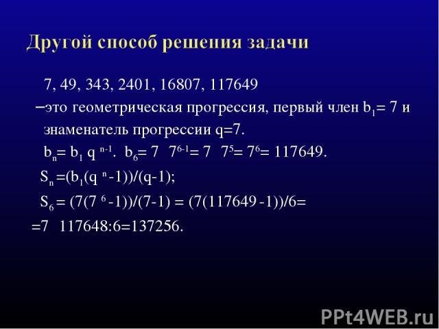 7, 49, 343, 2401, 16807, 117649 –это геометрическая прогрессия, первый член b1= 7 и знаменатель прогрессии q=7. bn= b1 q n-1. b6= 7 ·76-1= 7 ·75= 76= 117649. Sn =(b1(q n -1))/(q-1); S6 = (7(7 6 -1))/(7-1) = (7(117649 -1))/6= =7 ·117648:6=137256.