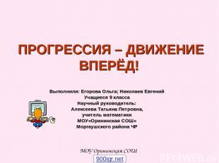 ПРОГРЕССИЯ – ДВИЖЕНИЕ ВПЕРЁД! Выполнили: Егорова Ольга; Николаев Евгений Учащиес