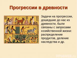 Прогрессии в древности Задачи на прогрессии, дошедшие до нас из древности, были