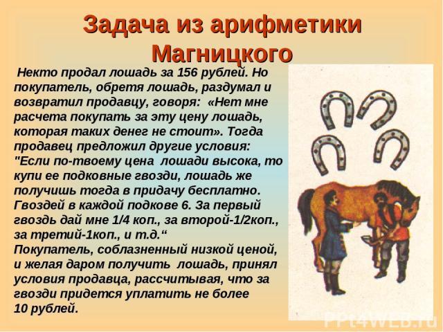 Задача из арифметики Магницкого Некто продал лошадь за 156 рублей. Но покупатель, обретя лошадь, раздумал и возвратил продавцу, говоря: «Нет мне расчета покупать за эту цену лошадь, которая таких денег не стоит». Тогда продавец предложил другие усло…