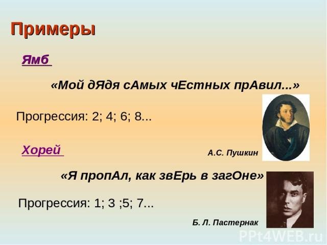 Примеры «Мой дЯдя сАмых чЕстных прАвил...» «Я пропАл, как звЕрь в загОне» Прогрессия: 2; 4; 6; 8... Ямб Хорей Прогрессия: 1; 3 ;5; 7... Б. Л. Пастернак А.С. Пушкин