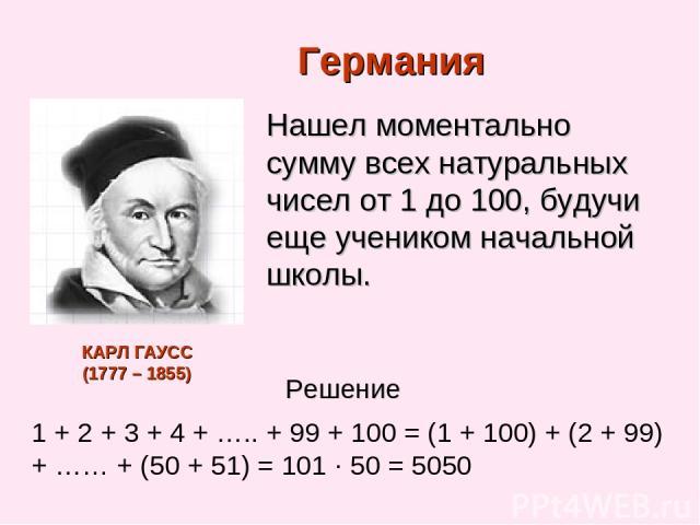 Германия Нашел моментально сумму всех натуральных чисел от 1 до 100, будучи еще учеником начальной школы. 1 + 2 + 3 + 4 + ….. + 99 + 100 = (1 + 100) + (2 + 99) + …… + (50 + 51) = 101 ∙ 50 = 5050 Решение КАРЛ ГАУСС (1777 – 1855)