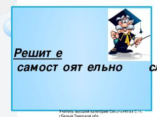Решите самостоятельно следующие задания Учитель высшей категории Сильченкова С.Н