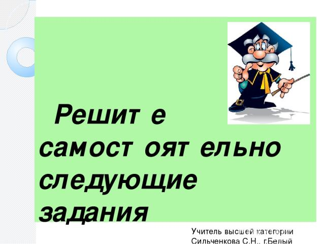 Решите самостоятельно следующие задания Учитель высшей категории Сильченкова С.Н., г.Белый Тверской обл.