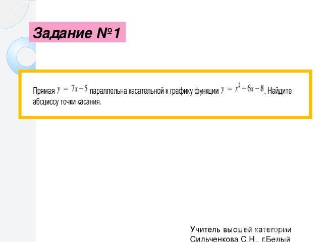 Задание №2 Прямая у= 2х является касательной к графику функции Найдите абсциссу точки касания. Учитель высшей категории Сильченкова С.Н., г.Белый Тверской обл.