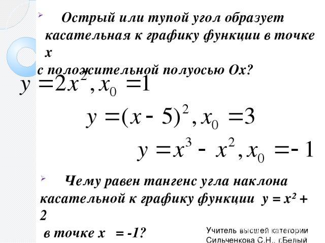 Острый или тупой угол образует касательная к графику функции в точке х₀ с положительной полуосью Ох? Чему равен тангенс угла наклона касательной к графику функции y = x² + 2 в точке х₀ = -1? Учитель высшей категории Сильченкова С.Н., г.Белый Тверской обл.