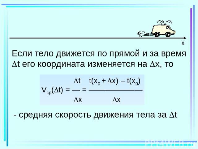 x Если тело движется по прямой и за время t его координата изменяется на x, то t t(x0 + x) – t(x0) Vср( t) = — = ——————— x x - средняя скорость движения тела за t
