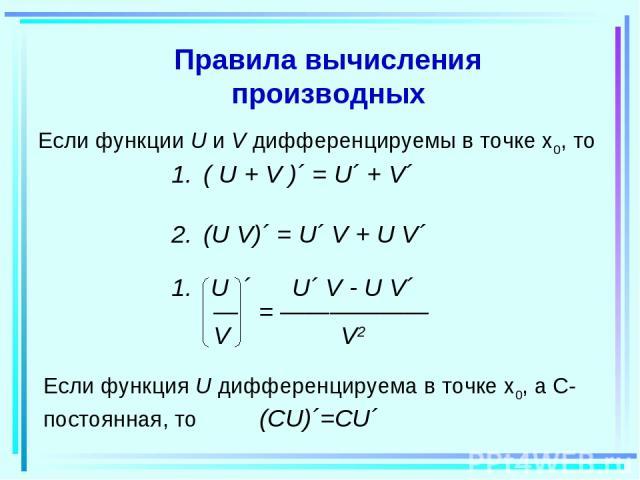 Правила вычисления производных Если функции U и V дифференцируемы в точке x0, то Если функция U дифференцируема в точке x0, а С-постоянная, то (СU)´=CU´