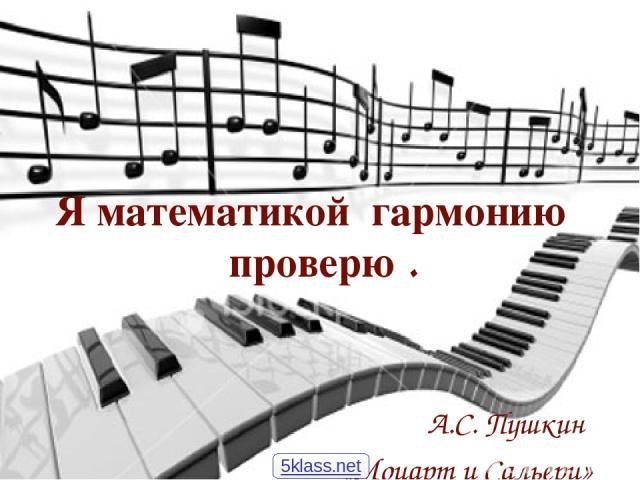 Я математикой гармонию проверю . А.С. Пушкин «Моцарт и Сальери» 5klass.net