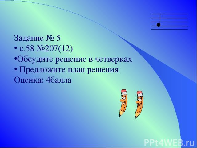 Задание № 5 с.58 №207(12) Обсудите решение в четверках Предложите план решения Оценка: 4балла