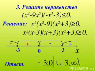 3. Решите неравенство (х4-9х2)(-х2-3)≤0. Решение: х2(х2-9)(х2+3)≥0. х2(х-3)(х+3)