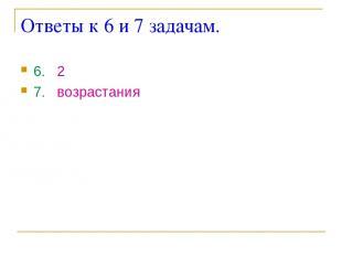 Ответы к 6 и 7 задачам. 6. 2 7. возрастания