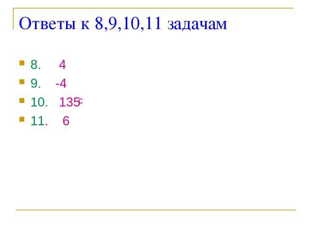 Ответы к 8,9,10,11 задачам 8. 4 9. -4 10. 135 11. 6