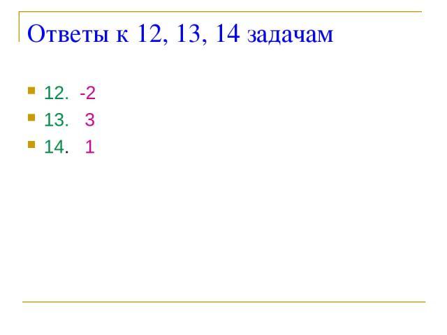 Ответы к 12, 13, 14 задачам 12. -2 13. 3 14. 1