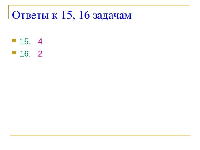 Ответы к 15, 16 задачам 15. 4 16. 2