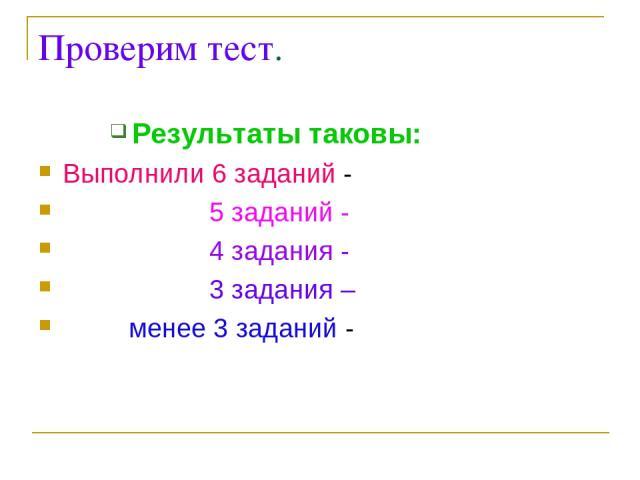 Проверим тест. Результаты таковы: Выполнили 6 заданий - 5 заданий - 4 задания - 3 задания – менее 3 заданий -