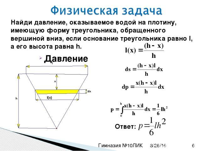 Гимназия №10ЛИК Найди давление, оказываемое водой на плотину, имеющую форму треугольника, обращенного вершиной вниз, если основание треугольника равно l, а его высота равна h. Давление Ответ: