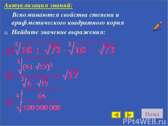 Назад Актуализация знаний: Вспоминаются свойства степени и арифметического квадратного корня Найдите значение выражения: