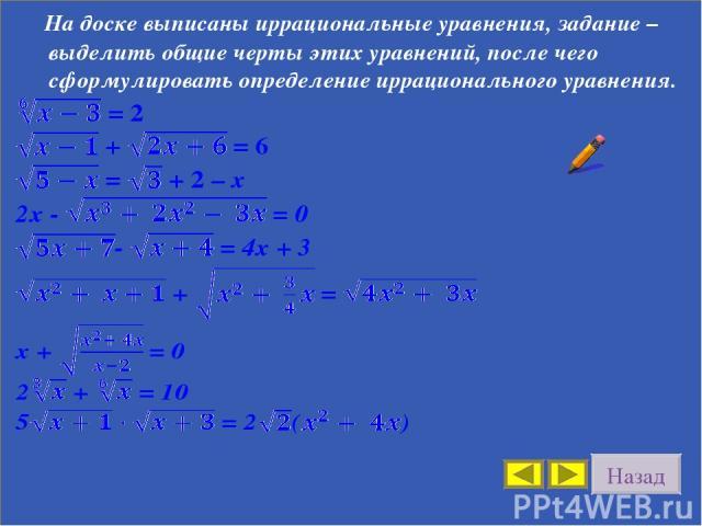 Назад На доске выписаны иррациональные уравнения, задание – выделить общие черты этих уравнений, после чего сформулировать определение иррационального уравнения.