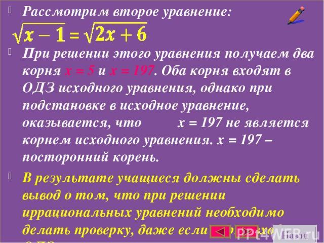 Рассмотрим второе уравнение: При решении этого уравнения получаем два корня х = 5 и х = 197. Оба корня входят в ОДЗ исходного уравнения, однако при подстановке в исходное уравнение, оказывается, что х = 197 не является корнем исходного уравнения. х …