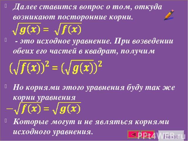 Далее ставится вопрос о том, откуда возникают посторонние корни. - это исходное уравнение. При возведении обеих его частей в квадрат, получим Но корнями этого уравнения буду так же корни уравнения Которые могут и не являться корнями исходного уравне…