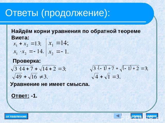 Ответы (продолжение): Найдём корни уравнения по обратной теореме Виета: Проверка: Уравнение не имеет смысла. Ответ: -1. оглавление далее назад