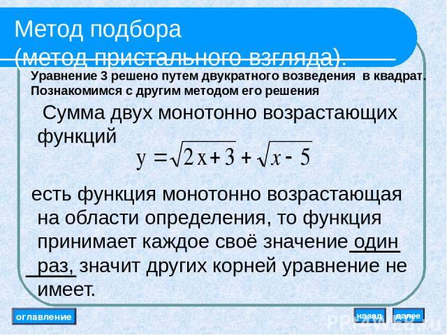 Метод подбора (метод пристального взгляда). Сумма двух монотонно возрастающих функций есть функция монотонно возрастающая на области определения, то функция принимает каждое своё значение один раз, значит других корней уравнение не имеет. оглавление…